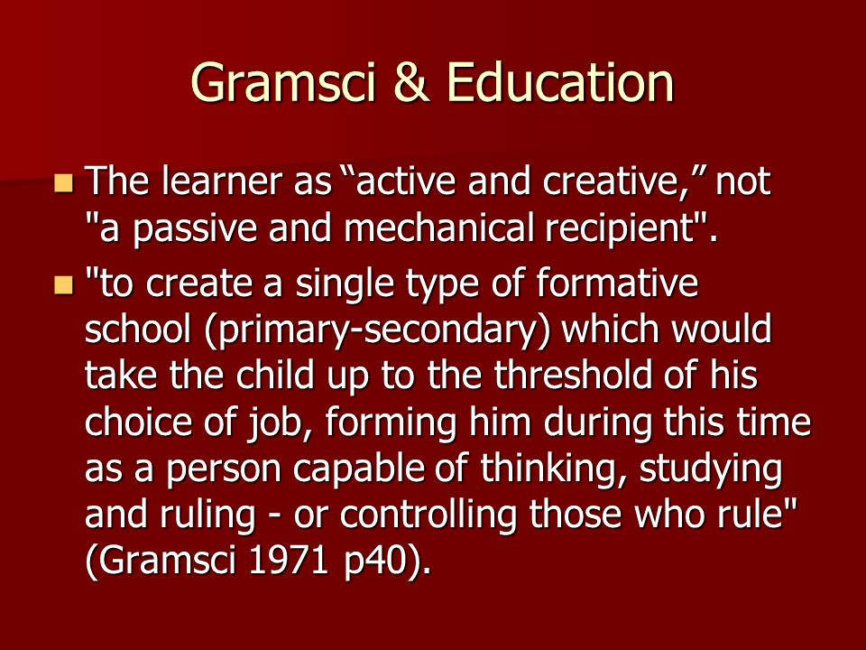 Gramsci & Education The learner as active and creative, not