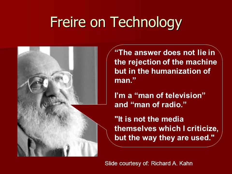 Freire on Technology The answer does not lie in the rejection of the machine but in the humanization of man. Im a man of television and man of radio.