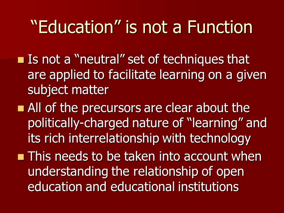 Education is not a Function Is not a neutral set of techniques that are applied to facilitate learning on a given subject matter Is not a neutral set