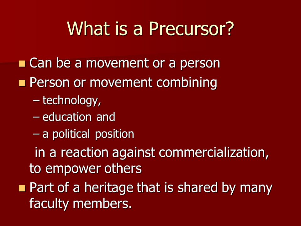 What is a Precursor? Can be a movement or a person Can be a movement or a person Person or movement combining Person or movement combining –technology