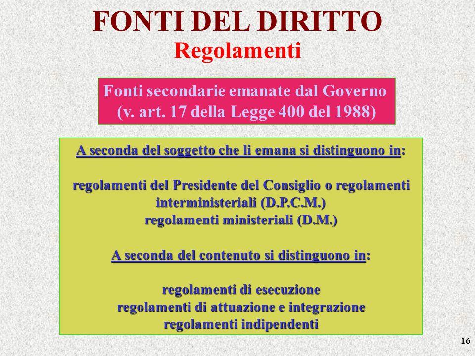 16 FONTI DEL DIRITTO A seconda del soggetto che li emana si distinguono in: regolamenti del Presidente del Consiglio o regolamenti interministeriali (