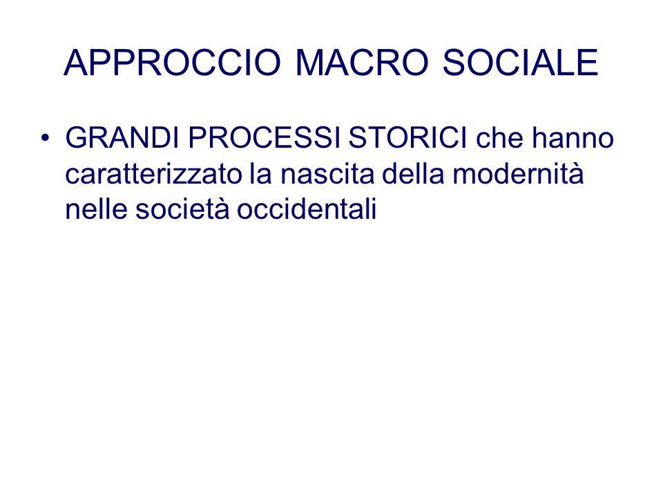 APPROCCIO MACRO SOCIALE GRANDI PROCESSI STORICI che hanno caratterizzato la nascita della modernità nelle società occidentali