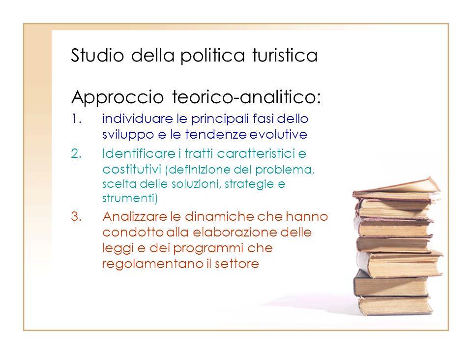 Studio della politica turistica Approccio teorico-analitico: 1.individuare le principali fasi dello sviluppo e le tendenze evolutive 2.Identificare i