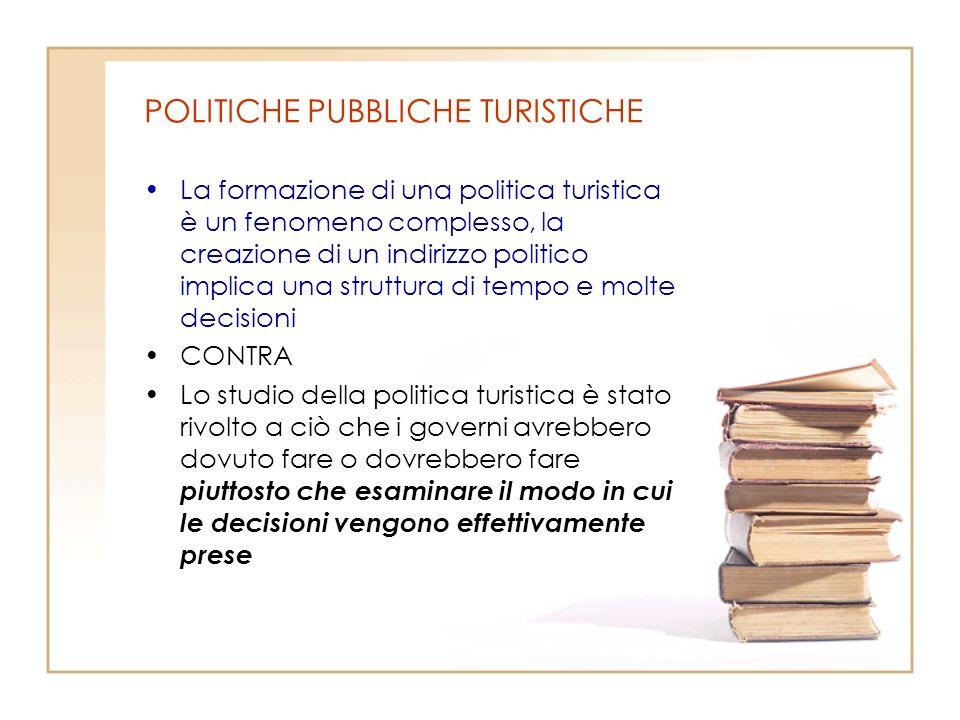 POLITICHE PUBBLICHE TURISTICHE La formazione di una politica turistica è un fenomeno complesso, la creazione di un indirizzo politico implica una stru