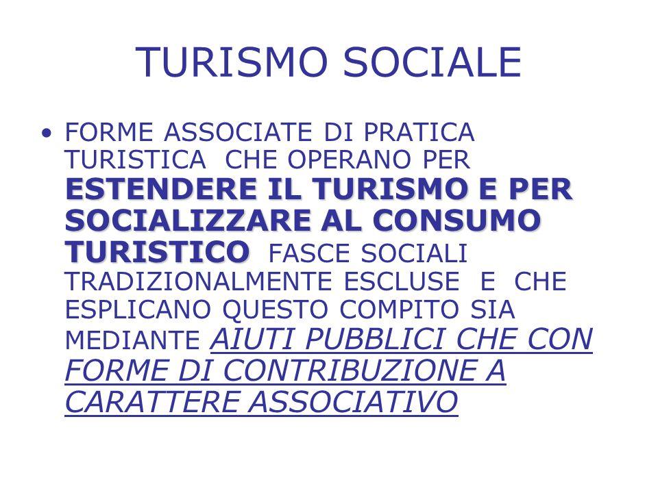 TURISMO SOCIALE ESTENDERE IL TURISMO E PER SOCIALIZZARE AL CONSUMO TURISTICOFORME ASSOCIATE DI PRATICA TURISTICA CHE OPERANO PER ESTENDERE IL TURISMO E PER SOCIALIZZARE AL CONSUMO TURISTICO FASCE SOCIALI TRADIZIONALMENTE ESCLUSE E CHE ESPLICANO QUESTO COMPITO SIA MEDIANTE AIUTI PUBBLICI CHE CON FORME DI CONTRIBUZIONE A CARATTERE ASSOCIATIVO