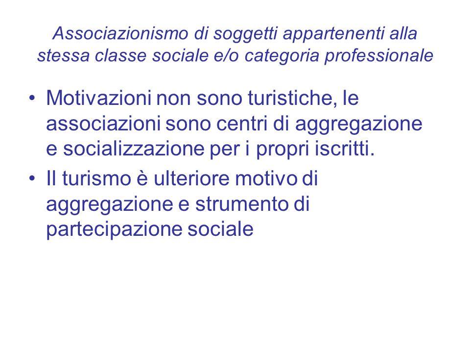 Associazionismo di soggetti appartenenti alla stessa classe sociale e/o categoria professionale Motivazioni non sono turistiche, le associazioni sono