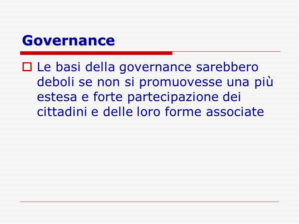 Governance Le basi della governance sarebbero deboli se non si promuovesse una più estesa e forte partecipazione dei cittadini e delle loro forme asso