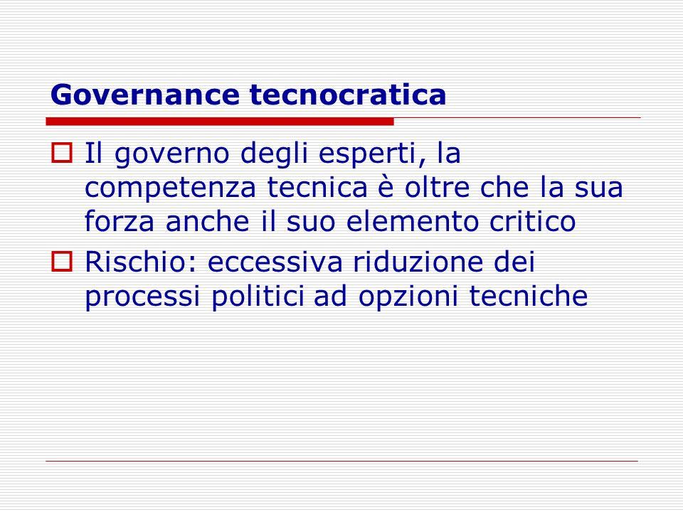 Governance tecnocratica Il governo degli esperti, la competenza tecnica è oltre che la sua forza anche il suo elemento critico Rischio: eccessiva ridu