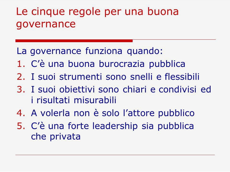 Le cinque regole per una buona governance La governance funziona quando: 1.Cè una buona burocrazia pubblica 2.I suoi strumenti sono snelli e flessibil