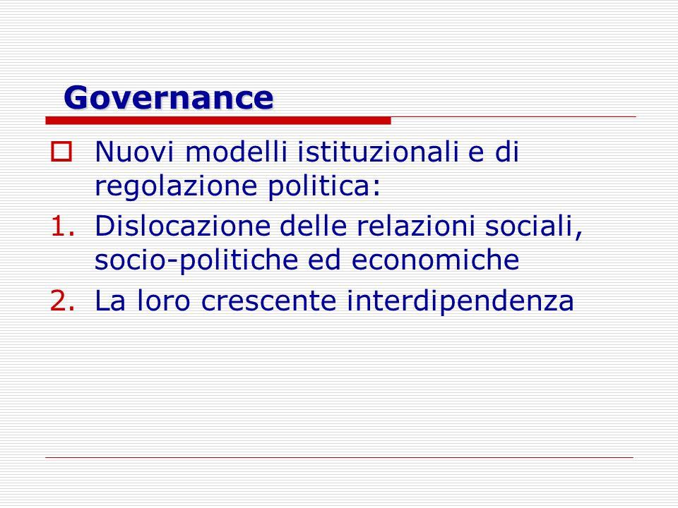 Governance Nuovi modelli istituzionali e di regolazione politica: 1.Dislocazione delle relazioni sociali, socio-politiche ed economiche 2.La loro cres