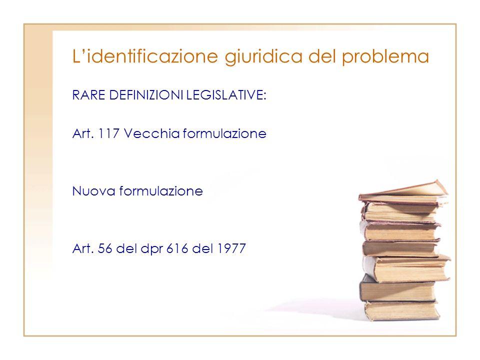 Lidentificazione giuridica del problema RARE DEFINIZIONI LEGISLATIVE: Art. 117 Vecchia formulazione Nuova formulazione Art. 56 del dpr 616 del 1977