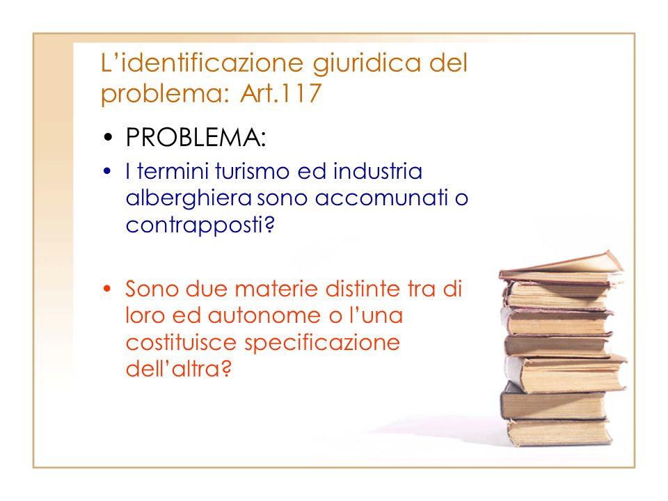 Lidentificazione giuridica del problema: Art.117 PROBLEMA: I termini turismo ed industria alberghiera sono accomunati o contrapposti? Sono due materie
