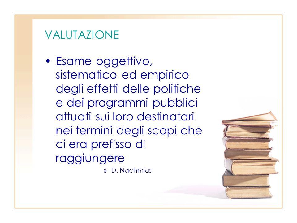 VALUTAZIONE Esame oggettivo, sistematico ed empirico degli effetti delle politiche e dei programmi pubblici attuati sui loro destinatari nei termini degli scopi che ci era prefisso di raggiungere »D.