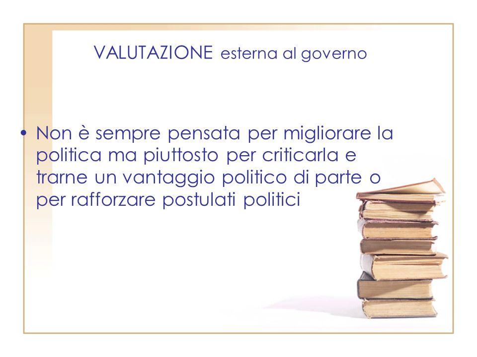 VALUTAZIONE esterna al governo Non è sempre pensata per migliorare la politica ma piuttosto per criticarla e trarne un vantaggio politico di parte o per rafforzare postulati politici