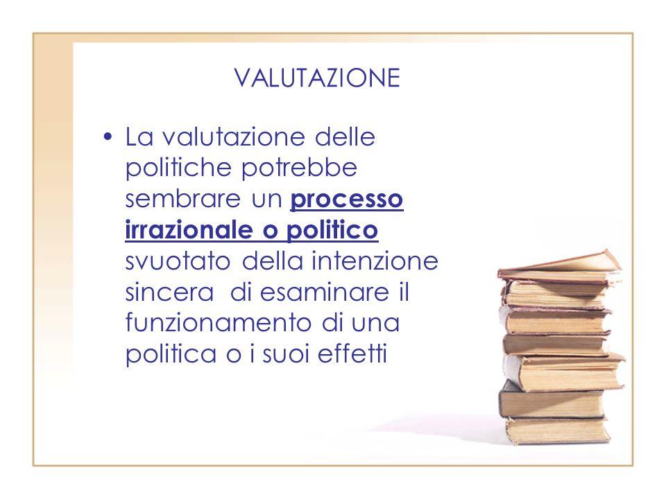 VALUTAZIONE La valutazione delle politiche potrebbe sembrare un processo irrazionale o politico svuotato della intenzione sincera di esaminare il funzionamento di una politica o i suoi effetti