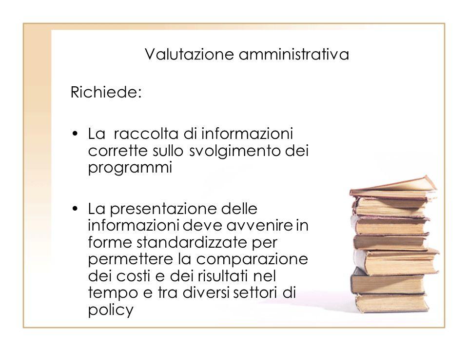 Valutazione amministrativa Richiede: La raccolta di informazioni corrette sullo svolgimento dei programmi La presentazione delle informazioni deve avvenire in forme standardizzate per permettere la comparazione dei costi e dei risultati nel tempo e tra diversi settori di policy