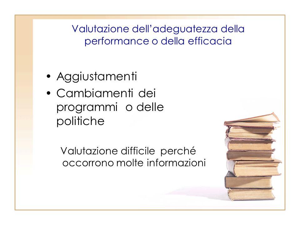Valutazione delladeguatezza della performance o della efficacia Aggiustamenti Cambiamenti dei programmi o delle politiche Valutazione difficile perché occorrono molte informazioni