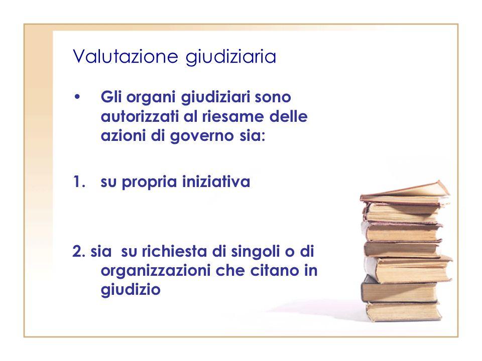Valutazione giudiziaria Gli organi giudiziari sono autorizzati al riesame delle azioni di governo sia: 1.su propria iniziativa 2.