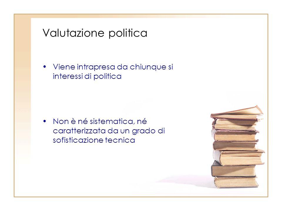 Valutazione politica Viene intrapresa da chiunque si interessi di politica Non è né sistematica, né caratterizzata da un grado di sofisticazione tecnica