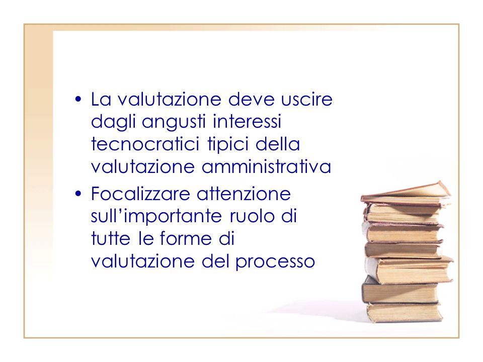 La valutazione deve uscire dagli angusti interessi tecnocratici tipici della valutazione amministrativa Focalizzare attenzione sullimportante ruolo di tutte le forme di valutazione del processo