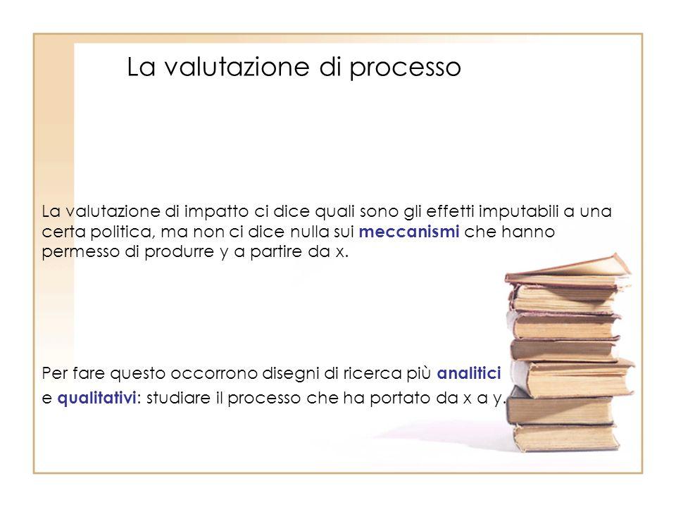 La valutazione di processo La valutazione di impatto ci dice quali sono gli effetti imputabili a una certa politica, ma non ci dice nulla sui meccanismi che hanno permesso di produrre y a partire da x.