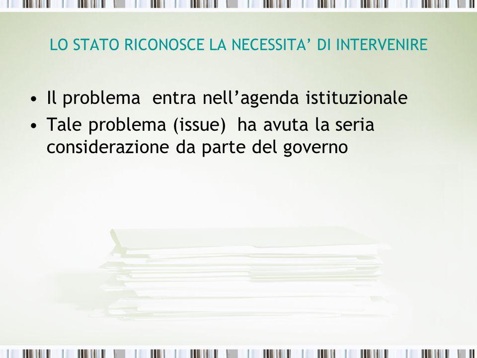 LO STATO RICONOSCE LA NECESSITA DI INTERVENIRE Il problema entra nellagenda istituzionale Tale problema (issue) ha avuta la seria considerazione da pa