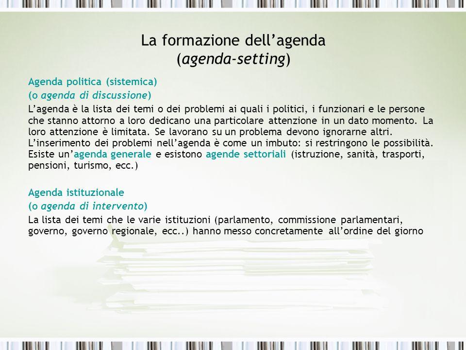 La formazione dellagenda (agenda-setting) Agenda politica (sistemica) (o agenda di discussione) Lagenda è la lista dei temi o dei problemi ai quali i