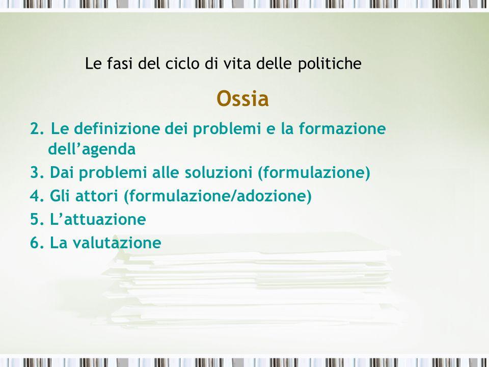 Le fasi del ciclo di vita delle politiche Ossia 2. Le definizione dei problemi e la formazione dellagenda 3. Dai problemi alle soluzioni (formulazione
