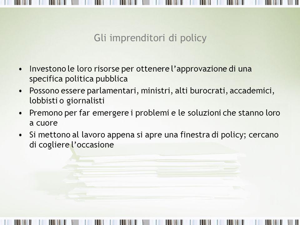 Gli imprenditori di policy Investono le loro risorse per ottenere lapprovazione di una specifica politica pubblica Possono essere parlamentari, minist