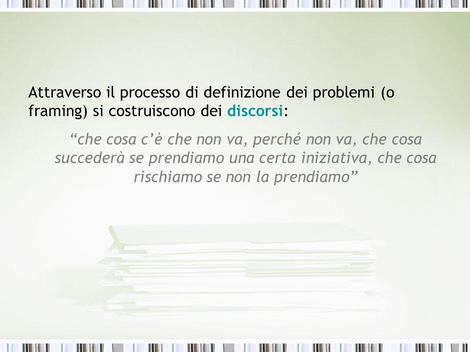 Attraverso il processo di definizione dei problemi (o framing) si costruiscono dei discorsi: che cosa cè che non va, perché non va, che cosa succederà