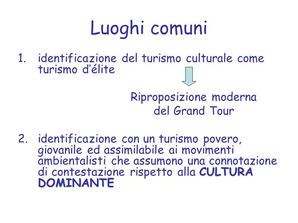 Luoghi comuni 1.identificazione del turismo culturale come turismo délite Riproposizione moderna del Grand Tour CULTURA DOMINANTE 2.identificazione co
