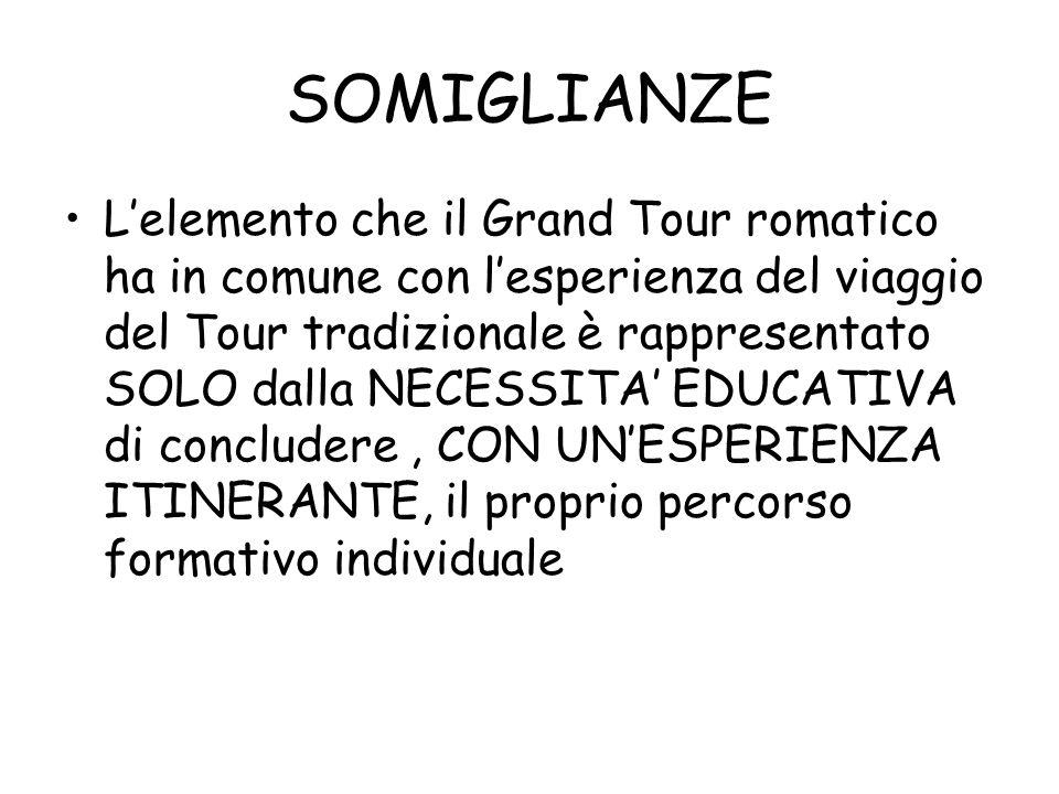 SOMIGLIANZE Lelemento che il Grand Tour romatico ha in comune con lesperienza del viaggio del Tour tradizionale è rappresentato SOLO dalla NECESSITA EDUCATIVA di concludere, CON UNESPERIENZA ITINERANTE, il proprio percorso formativo individuale