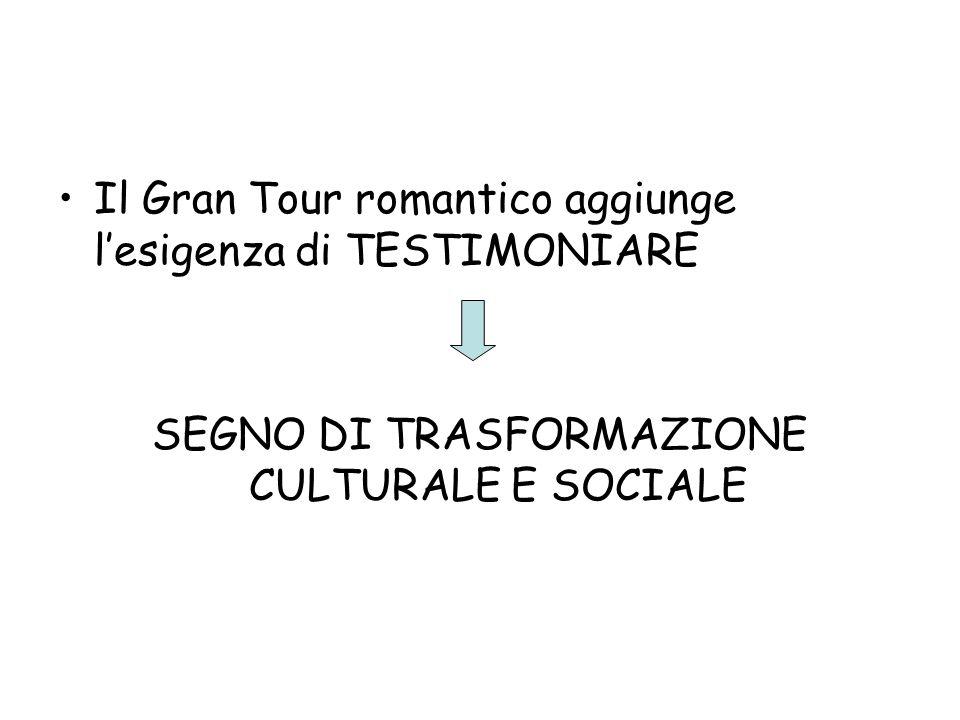 Il Gran Tour romantico aggiunge lesigenza di TESTIMONIARE SEGNO DI TRASFORMAZIONE CULTURALE E SOCIALE