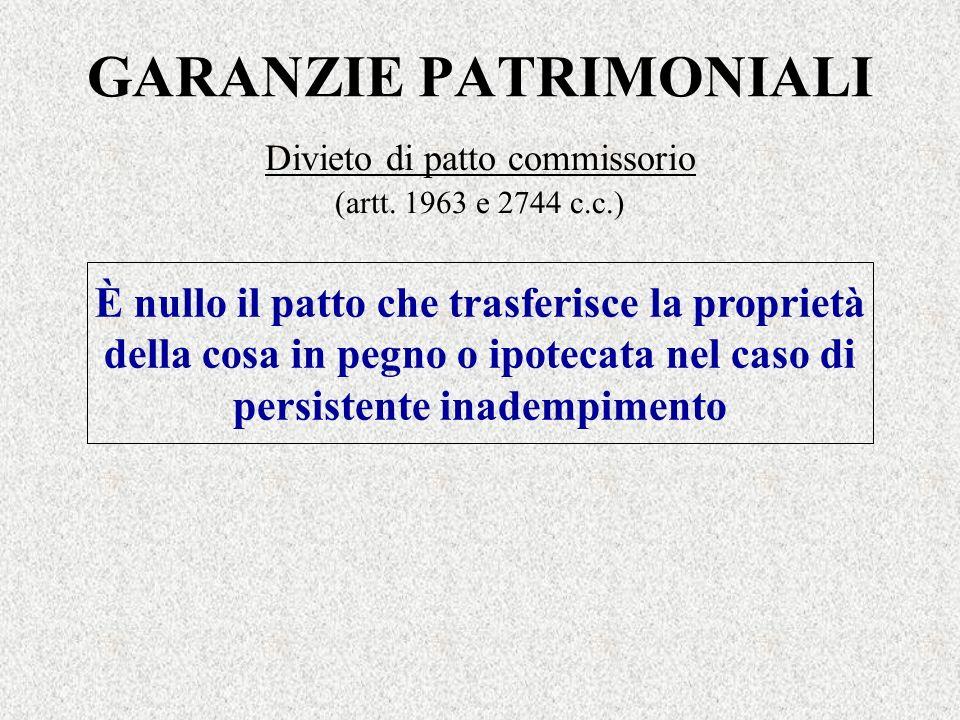 GARANZIE PATRIMONIALI Divieto di patto commissorio (artt. 1963 e 2744 c.c.) È nullo il patto che trasferisce la proprietà della cosa in pegno o ipotec