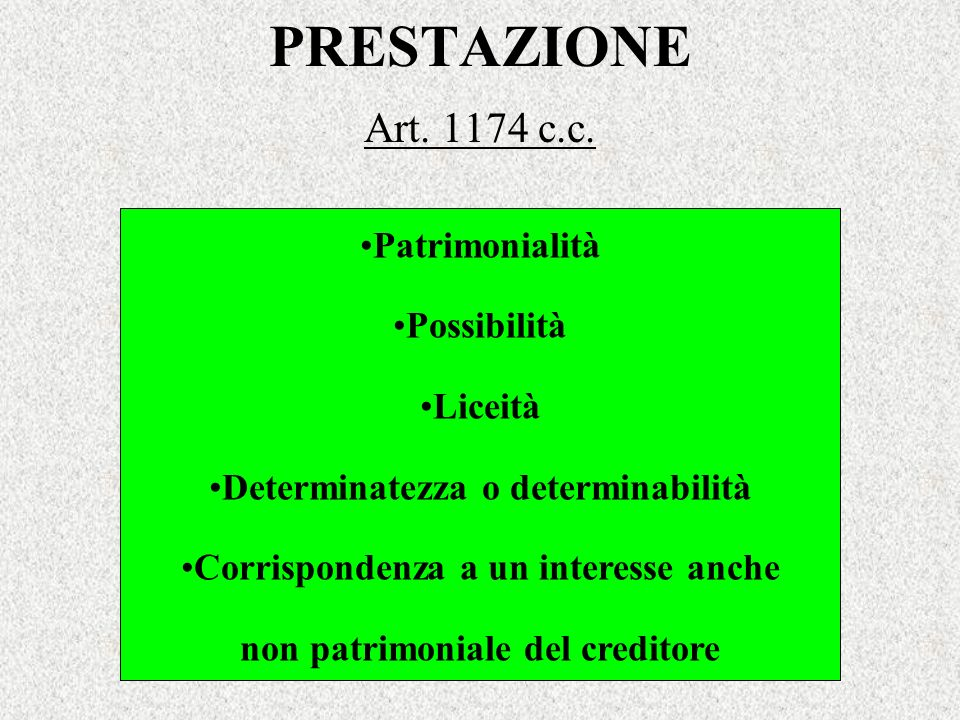 PRESTAZIONE Art. 1174 c.c. Patrimonialità Possibilità Liceità Determinatezza o determinabilità Corrispondenza a un interesse anche non patrimoniale de