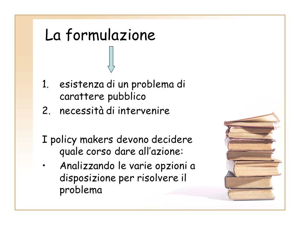 La formulazione 1.esistenza di un problema di carattere pubblico 2.necessità di intervenire I policy makers devono decidere quale corso dare allazione: Analizzando le varie opzioni a disposizione per risolvere il problema