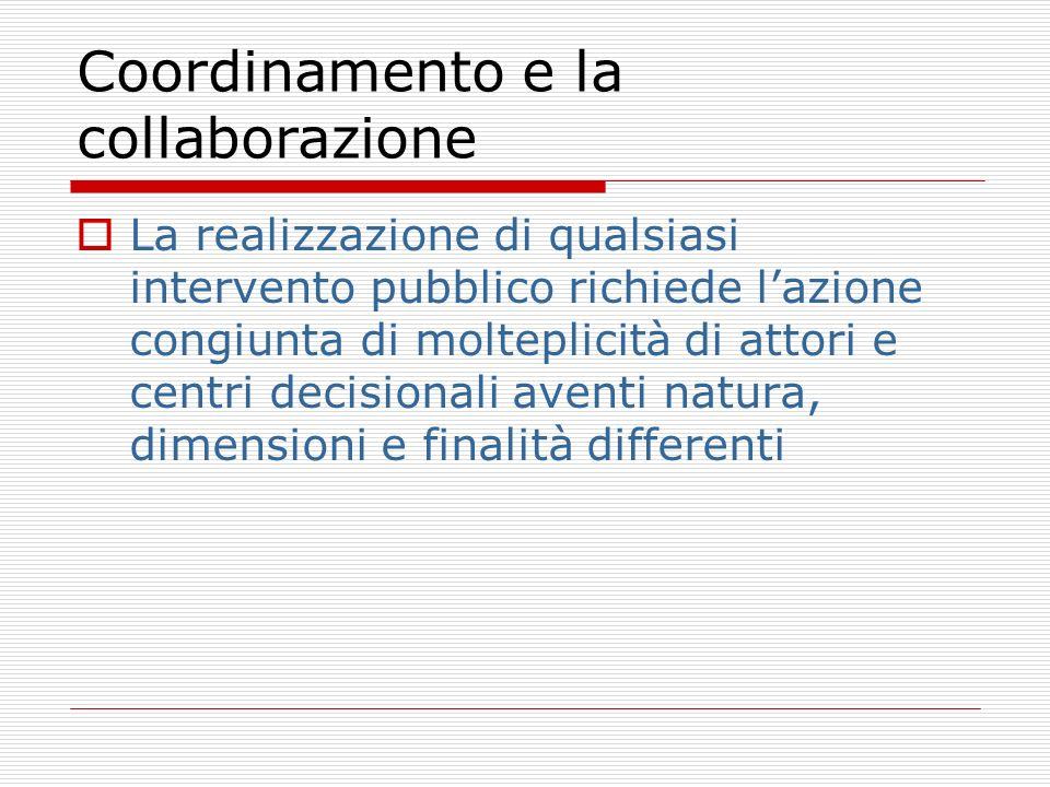 Coordinamento e la collaborazione La realizzazione di qualsiasi intervento pubblico richiede lazione congiunta di molteplicità di attori e centri decisionali aventi natura, dimensioni e finalità differenti