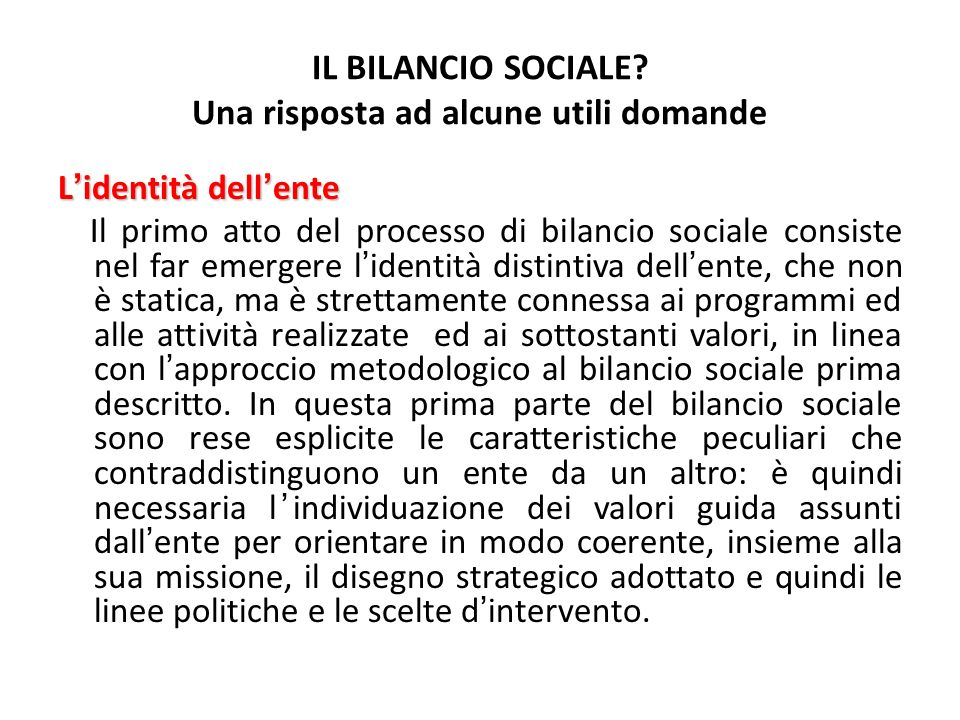 IL BILANCIO SOCIALE? Una risposta ad alcune utili domande Lidentità dellente Il primo atto del processo di bilancio sociale consiste nel far emergere