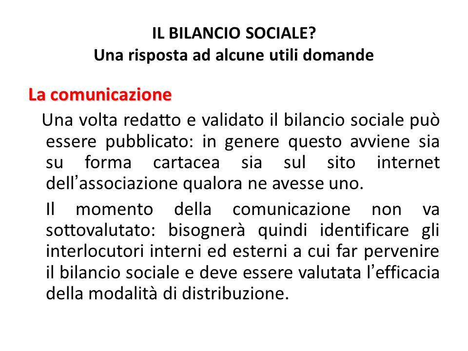 IL BILANCIO SOCIALE? Una risposta ad alcune utili domande La comunicazione Una volta redatto e validato il bilancio sociale può essere pubblicato: in