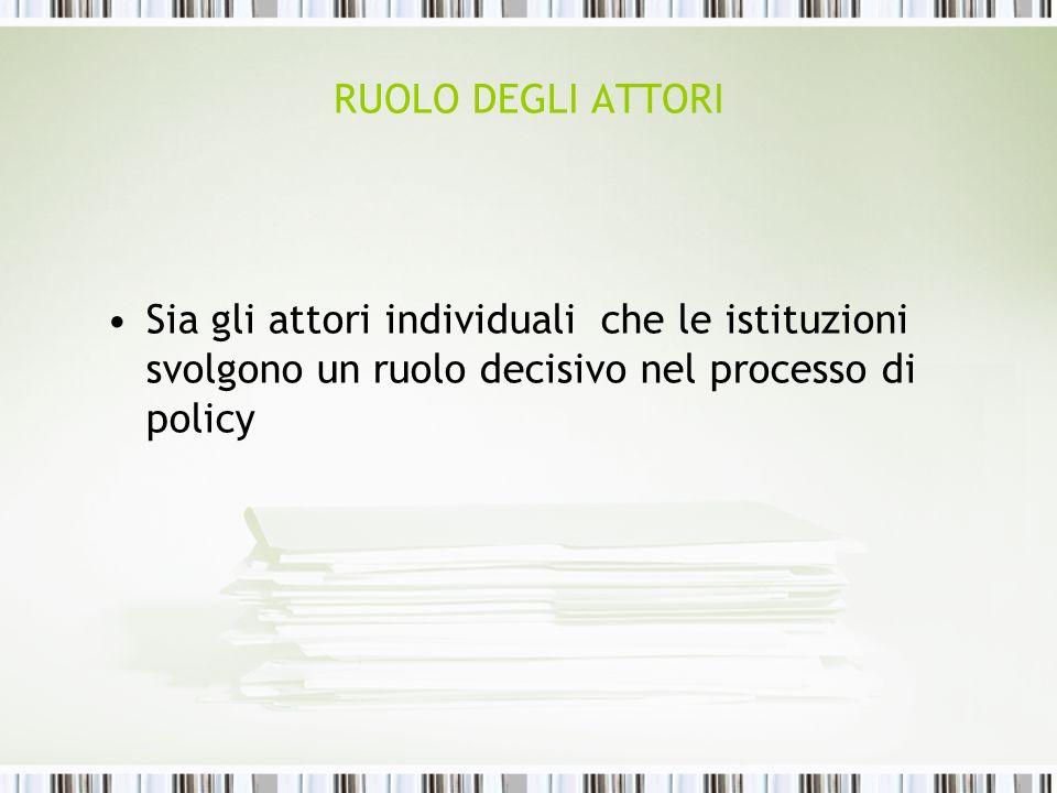 RUOLO DEGLI ATTORI Sia gli attori individuali che le istituzioni svolgono un ruolo decisivo nel processo di policy