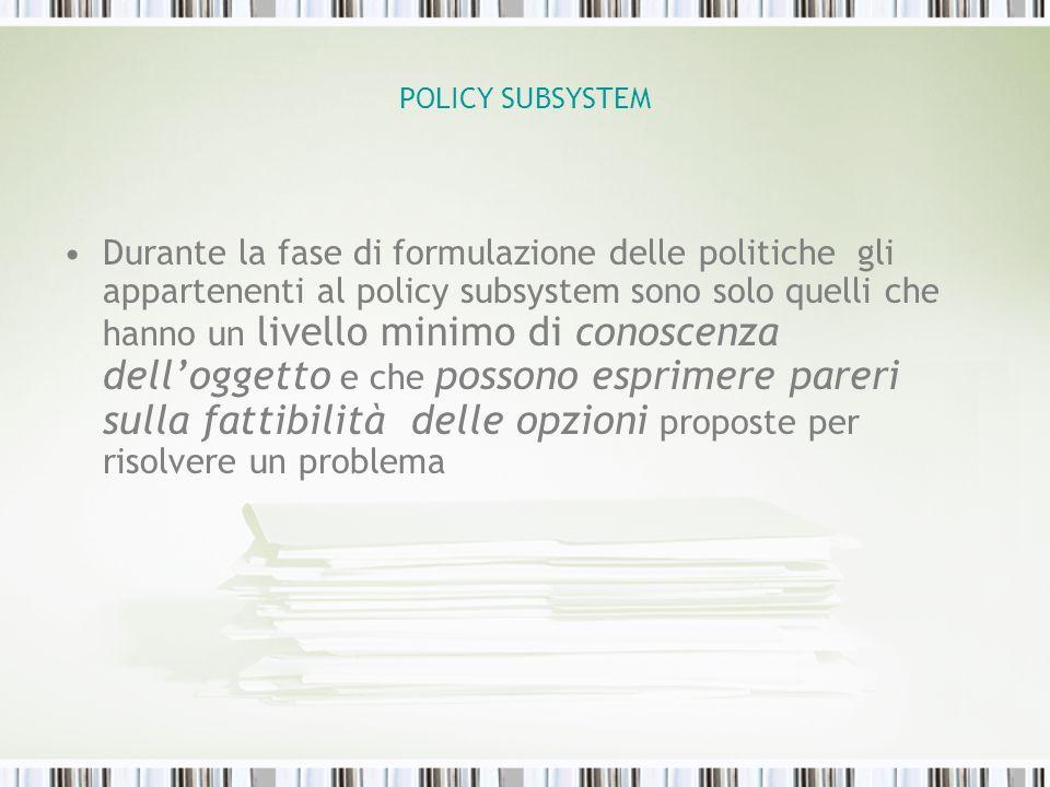 POLICY SUBSYSTEM Durante la fase di formulazione delle politiche gli appartenenti al policy subsystem sono solo quelli che hanno un livello minimo di