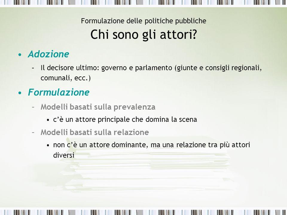 Formulazione delle politiche pubbliche Chi sono gli attori? Adozione –Il decisore ultimo: governo e parlamento (giunte e consigli regionali, comunali,