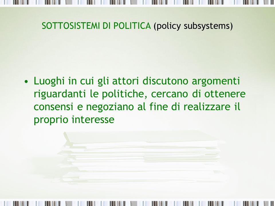 SOTTOSISTEMI DI POLITICA (policy subsystems) Nel processo di interazione reciproca, gli attori spesso rinunciano ai propri scopi o li modificano in cambio di concessioni da parte degli altri membri del subsystem