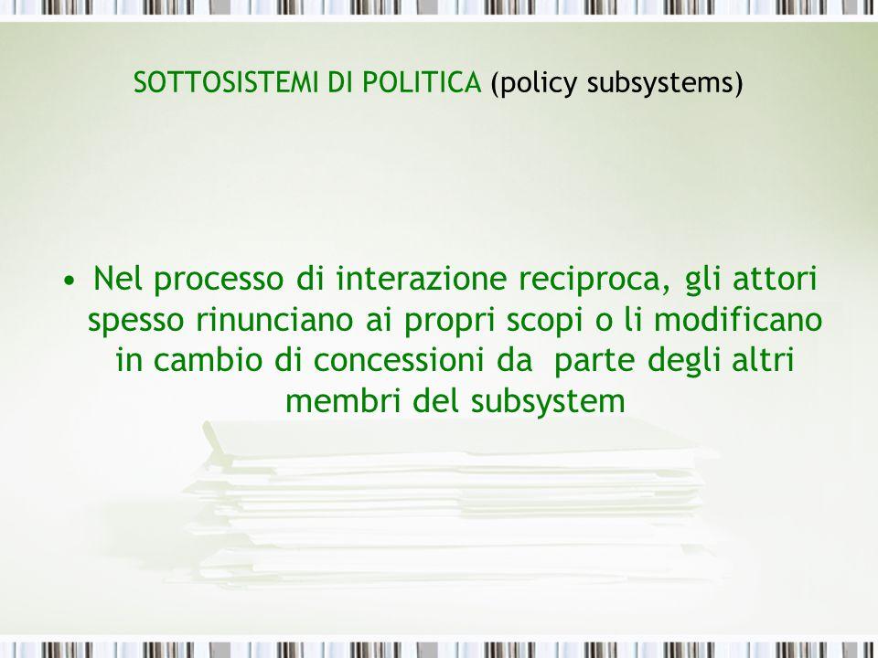 SOTTOSISTEMI DI POLITICA (policy subsystems) Nel processo di interazione reciproca, gli attori spesso rinunciano ai propri scopi o li modificano in ca
