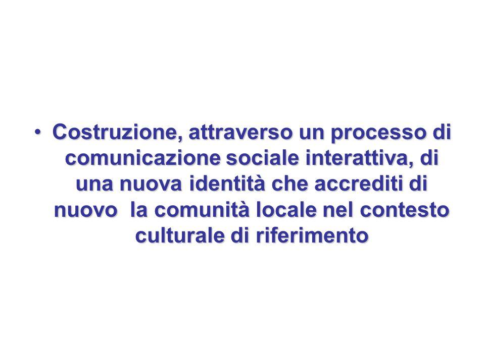 Costruzione, attraverso un processo di comunicazione sociale interattiva, di una nuova identità che accrediti di nuovo la comunità locale nel contesto culturale di riferimentoCostruzione, attraverso un processo di comunicazione sociale interattiva, di una nuova identità che accrediti di nuovo la comunità locale nel contesto culturale di riferimento