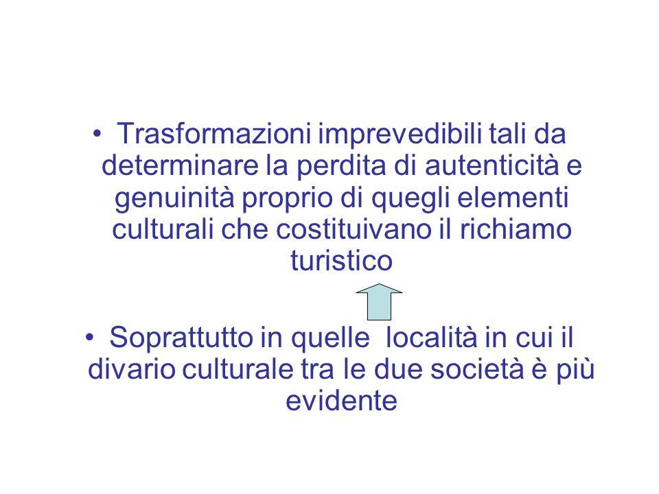 Trasformazioni imprevedibili tali da determinare la perdita di autenticità e genuinità proprio di quegli elementi culturali che costituivano il richiamo turistico Soprattutto in quelle località in cui il divario culturale tra le due società è più evidente