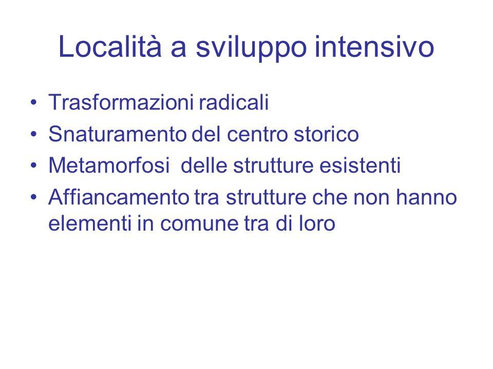 Località a sviluppo intensivo Trasformazioni radicali Snaturamento del centro storico Metamorfosi delle strutture esistenti Affiancamento tra strutture che non hanno elementi in comune tra di loro