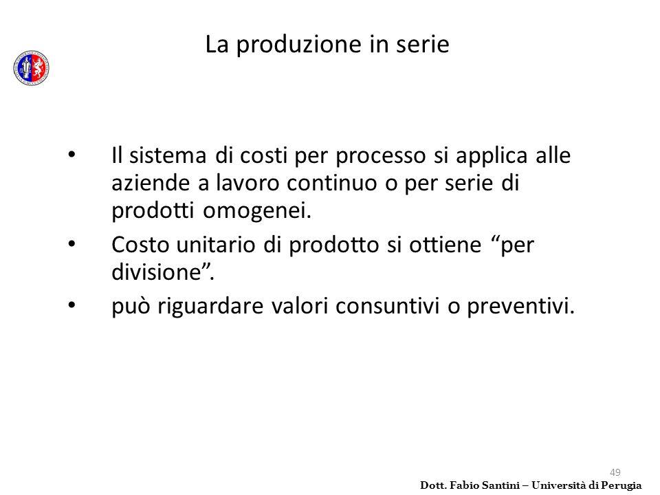 49 Il sistema di costi per processo si applica alle aziende a lavoro continuo o per serie di prodotti omogenei. Costo unitario di prodotto si ottiene