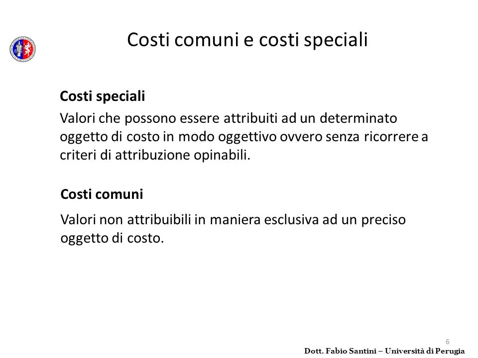 6 Costi comuni Valori non attribuibili in maniera esclusiva ad un preciso oggetto di costo. Dott. Fabio Santini – Università di Perugia Costi comuni e