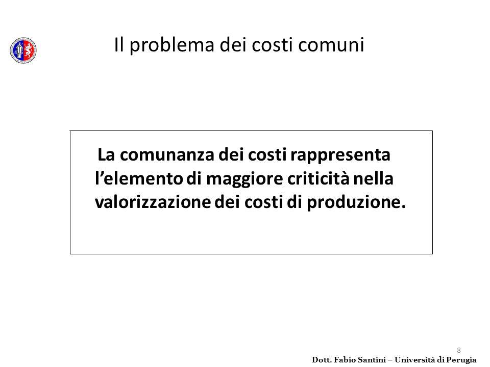 8 La comunanza dei costi rappresenta lelemento di maggiore criticità nella valorizzazione dei costi di produzione. Dott. Fabio Santini – Università di